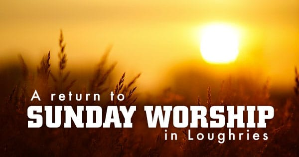 A September return to Sunday Worship in Loughries